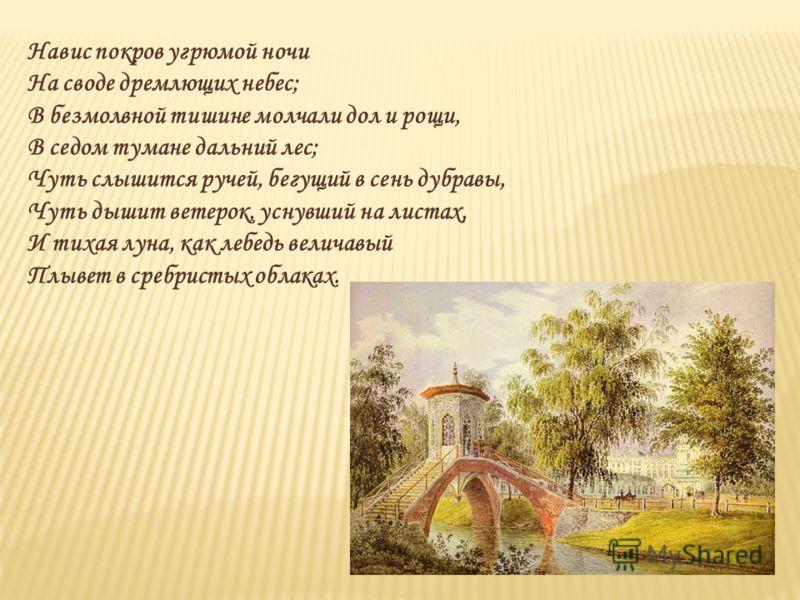 Навис покров угрюмой ночи На своде дремлющих небес; В безмолвной тишине молчали дол и рощи, В седом тумане дальний лес; Чуть слышится ручей, бегущий в сень дубравы, Чуть дышит ветерок, уснувший на листах, И тихая луна, как лебедь величавый Плывет в с