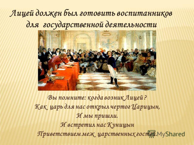 Лицей должен был готовить воспитанников для государственной деятельности Вы помните: когда возник Лицей ? Как царь для нас открыл чертог Царицын, И мы пришли. И встретил нас Куницын Приветствием меж царственных гостей.