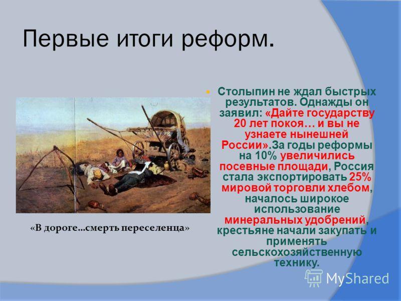 Первые итоги реформ. Столыпин не ждал быстрых результатов. Однажды он заявил: «Дайте государству 20 лет покоя… и вы не узнаете нынешней России».За годы реформы на 10% увеличились посевные площади, Россия стала экспортировать 25% мировой торговли хлеб