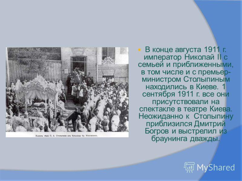 В конце августа 1911 г. император Николай II с семьей и приближенными, в том числе и с премьер- министром Столыпиным находились в Киеве. 1 сентября 1911 г. все они присутствовали на спектакле в театре Киева. Неожиданно к Столыпину приблизился Дмитрий