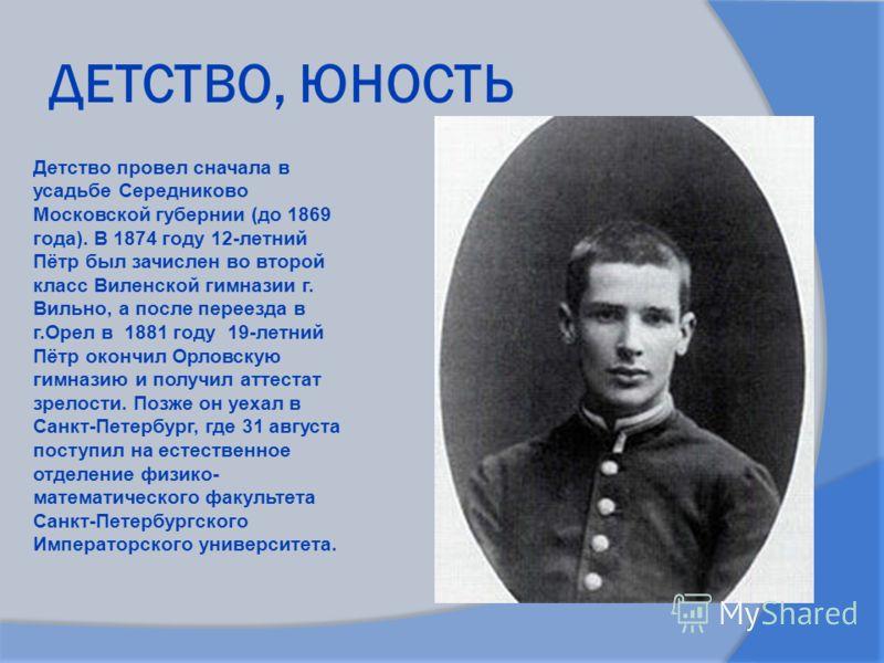 ДЕТСТВО, ЮНОСТЬ Детство провел сначала в усадьбе Середниково Московской губернии (до 1869 года). В 1874 году 12-летний Пётр был зачислен во второй класс Виленской гимназии г. Вильно, а после переезда в г.Орел в 1881 году 19-летний Пётр окончил Орловс