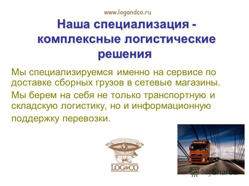 Наша специализация - комплексные логистические решения Наша специализация - комплексные логистические решения Мы специализируемся именно на сервисе по доставке сборных грузов в сетевые магазины. Мы берем на себя не только транспортную и складскую лог