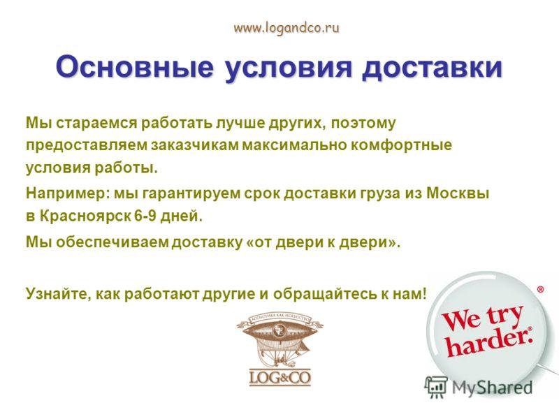 Основные условия доставки www.logandco.ru Мы стараемся работать лучше других, поэтому предоставляем заказчикам максимально комфортные условия работы. Например: мы гарантируем срок доставки груза из Москвы в Красноярск 6-9 дней. Мы обеспечиваем достав