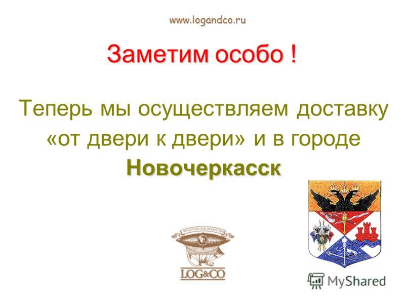 Заметим особо ! Теперь мы осуществляем доставку «от двери к двери» и в городеНовочеркасск www.logandco.ru