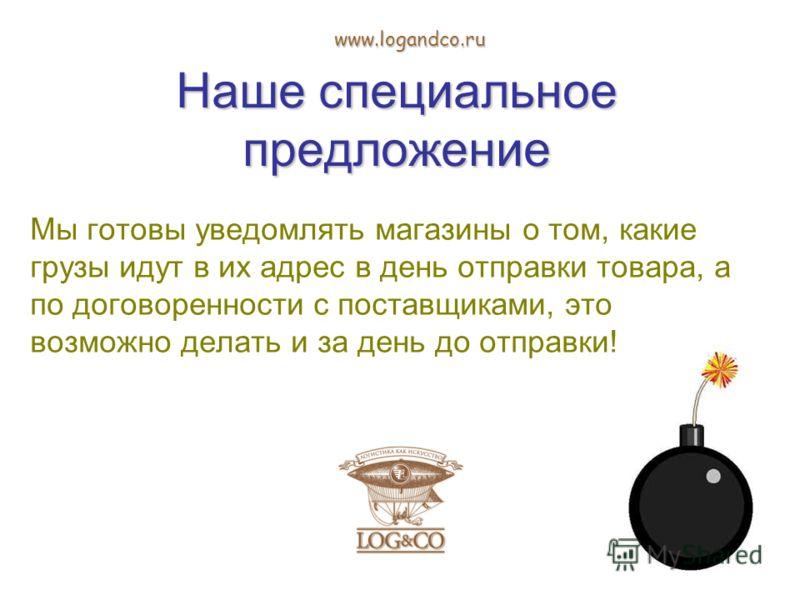 Наше специальное предложение Мы готовы уведомлять магазины о том, какие грузы идут в их адрес в день отправки товара, а по договоренности с поставщиками, это возможно делать и за день до отправки! www.logandco.ru