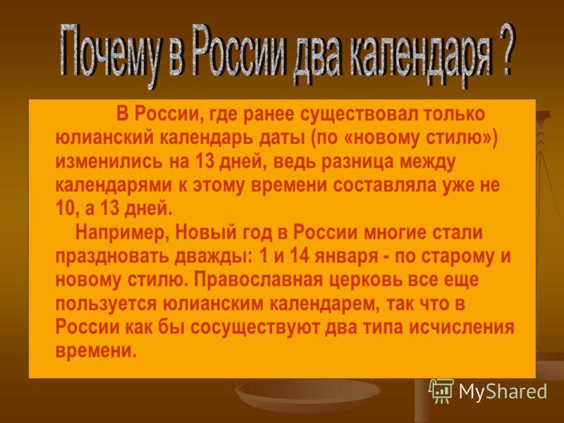 В России, где ранее существовал только юлианский календарь даты (по «новому стилю») изменились на 13 дней, ведь разница между календарями к этому времени составляла уже не 10, а 13 дней. Например, Новый год в России многие стали праздновать дважды: 1