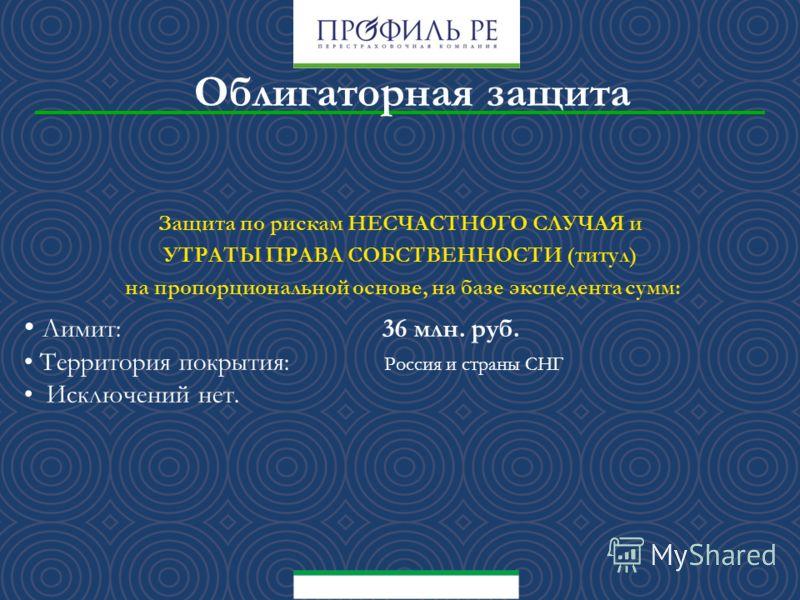 Защита по рискам НЕСЧАСТНОГО СЛУЧАЯ и УТРАТЫ ПРАВА СОБСТВЕННОСТИ (титул) на пропорциональной основе, на базе эксцедента сумм: Лимит: 36 млн. руб. Территория покрытия: Россия и страны СНГ Исключений нет.