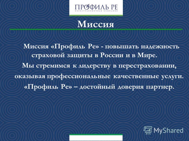 М иссия «Профиль Ре» - повышать надежность страховой защиты в России и в Мире. Мы стремимся к лидерству в перестраховании, оказывая профессиональные качественные услуги. «Профиль Ре» – достойный доверия партнер. Миссия