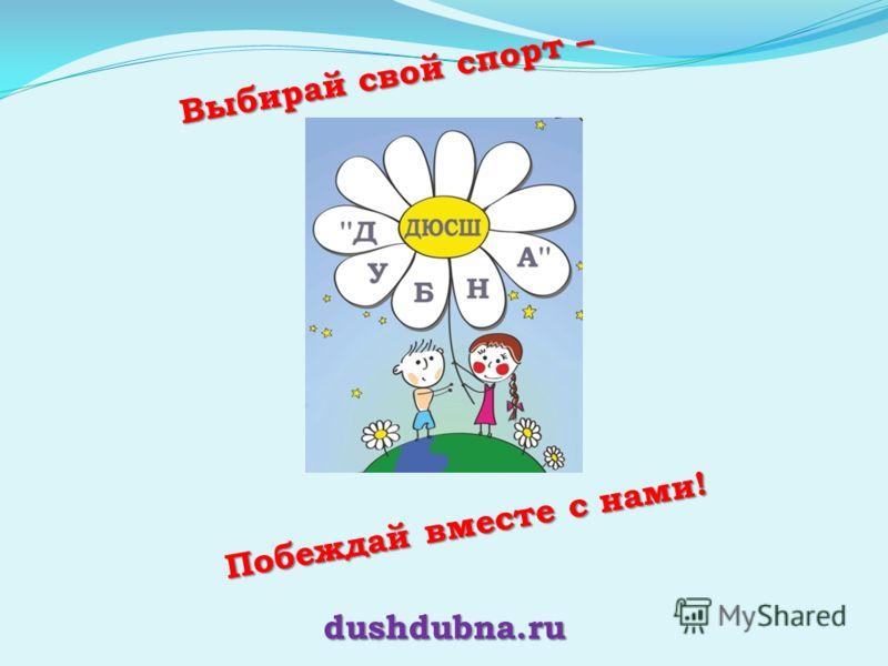 Выбирай свой спорт – Побеждай вместе с нами! dushdubna.ru