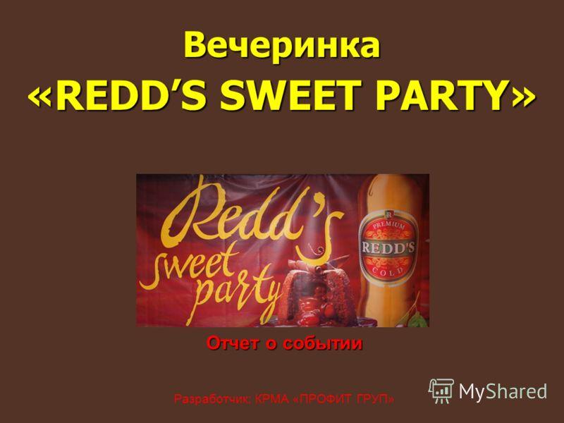 Отчет о событии Отчет о событии Разработчик: КРМА «ПРОФИТ ГРУП» Вечеринка «REDDS SWEET PARTY»