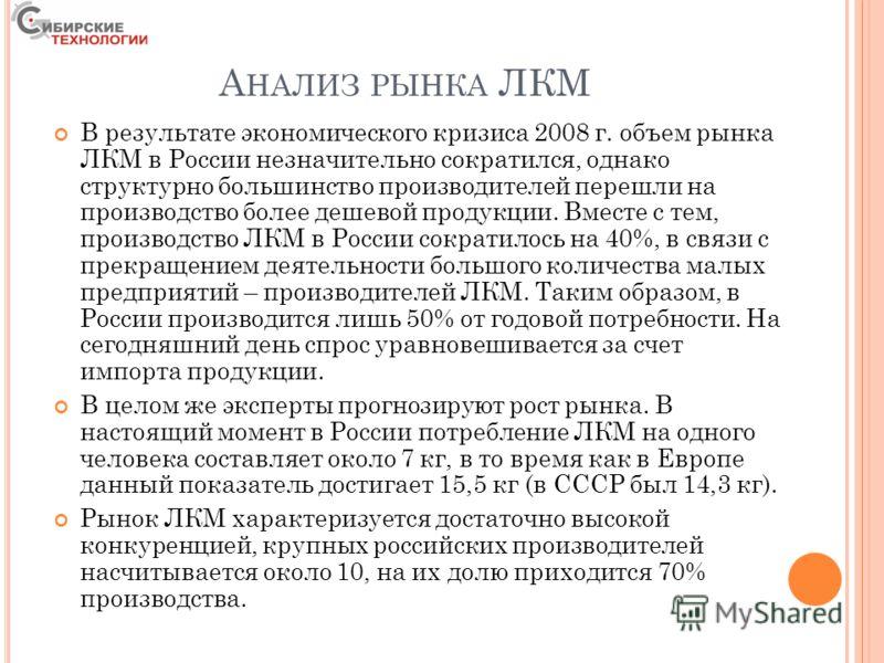 А НАЛИЗ РЫНКА ЛКМ В результате экономического кризиса 2008 г. объем рынка ЛКМ в России незначительно сократился, однако структурно большинство производителей перешли на производство более дешевой продукции. Вместе с тем, производство ЛКМ в России сок