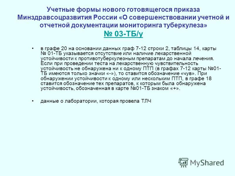 Учетные формы нового готовящегося приказа Минздравсоцразвития России «О совершенствовании учетной и отчетной документации мониторинга туберкулеза» 03-ТБ/у 03-ТБ/у в графе 20 на основании данных граф 7-12 строки 2, таблицы 14, карты 01-ТБ указывается