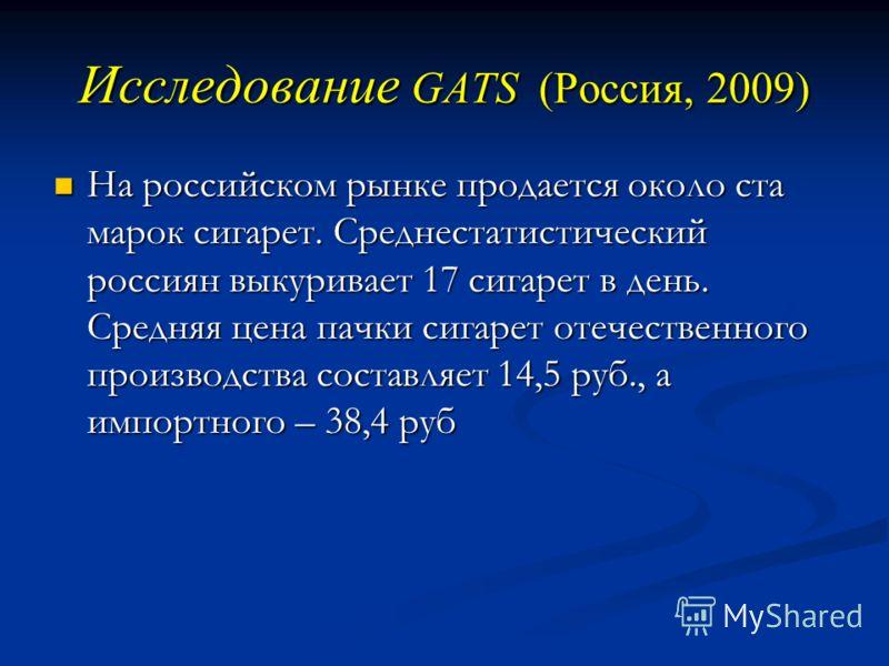 Исследование GATS (Россия, 2009) На российском рынке продается около ста марок сигарет. Среднестатистический россиян выкуривает 17 сигарет в день. Средняя цена пачки сигарет отечественного производства составляет 14,5 руб., а импортного – 38,4 руб На