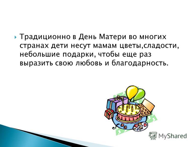 Традиционно в День Матери во многих странах дети несут мамам цветы,сладости, небольшие подарки, чтобы еще раз выразить свою любовь и благодарность.