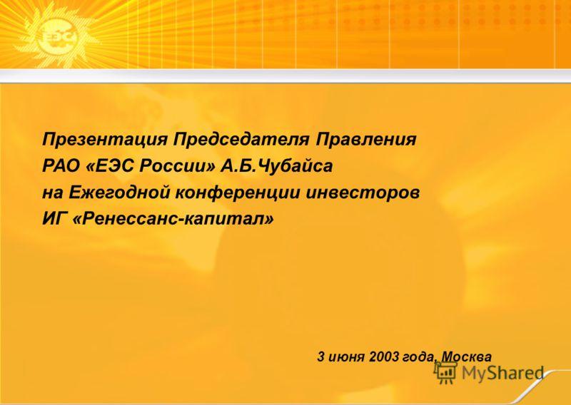 3 июня 2003 года, Москва Презентация Председателя Правления РАО «ЕЭС России» А.Б.Чубайса на Ежегодной конференции инвесторов ИГ «Ренессанс-капитал»