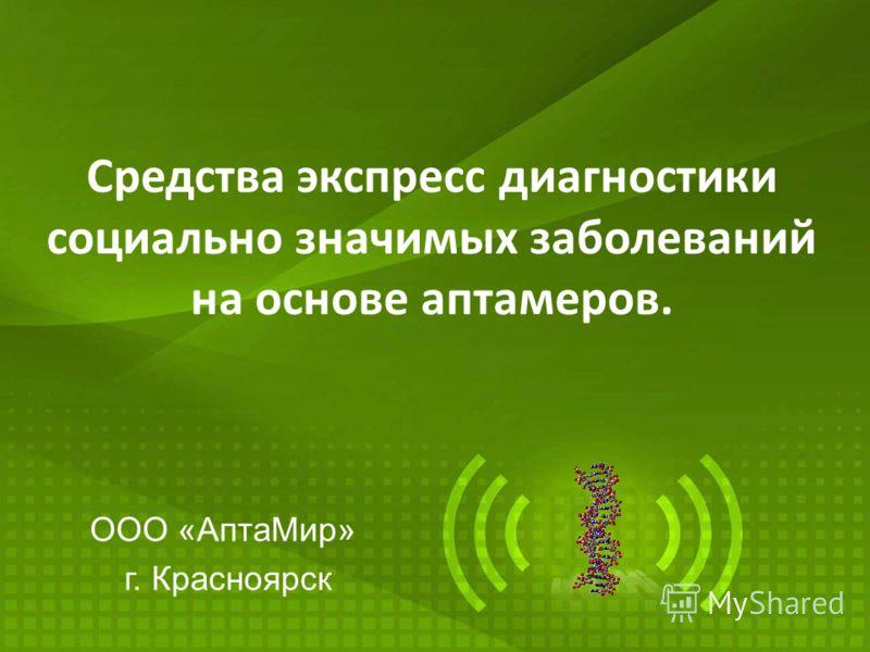 ООО «АптаМир» г. Красноярск Средства экспресс диагностики социально значимых заболеваний на основе аптамеров.