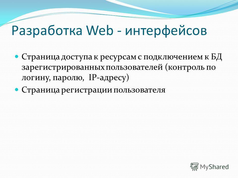 Разработка Web - интерфейсов Страница доступа к ресурсам с подключением к БД зарегистрированных пользователей (контроль по логину, паролю, IP-адресу) Страница регистрации пользователя