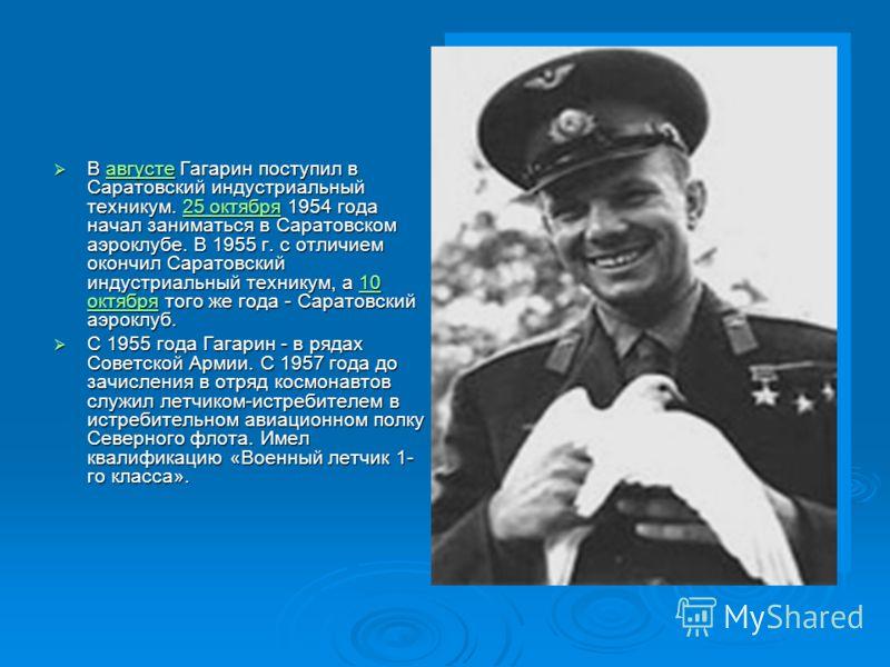 В августе Гагарин поступил в Саратовский индустриальный техникум. 25 октября 1954 года начал заниматься в Саратовском аэроклубе. В 1955 г. с отличием окончил Саратовский индустриальный техникум, а 10 октября того же года - Саратовский аэроклуб. В авг