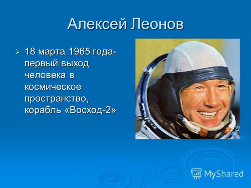 Алексей Леонов 18 марта 1965 года- первый выход человека в космическое пространство, корабль «Восход-2» 18 марта 1965 года- первый выход человека в космическое пространство, корабль «Восход-2»
