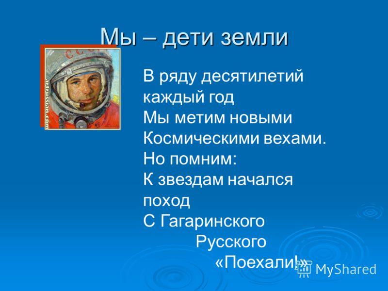 Мы – дети земли В ряду десятилетий каждый год Мы метим новыми Космическими вехами. Но помним: К звездам начался поход С Гагаринского Русского «Поехали!»