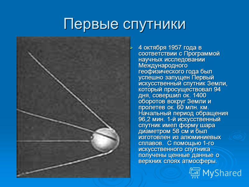 Первые спутники 4 октября 1957 года в соответствии с Программой научных исследовании Международного геофизического года был успешно запущен Первый искусственный спутник Земли, который просуществовал 94 дня, совершил ок. 1400 оборотов вокруг Земли и п
