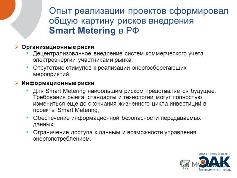 Организационные риски Децентрализованное внедрение систем коммерческого учета электроэнергии участниками рынка; Отсутствие стимулов к реализации энергосберегающих мероприятий. Информационные риски Для Smart Metering наибольшим риском представляется б