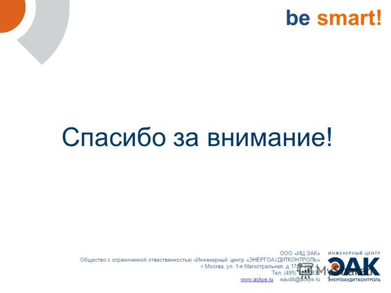 be smart! ООО «ИЦ ЭАК» Общество с ограниченной отвественностью «Инженерный центр «ЭНЕРГОАУДИТКОНТРОЛЬ» г.Москва, ул. 1-я Магистральная, д.17/1, стр. 4. Тел.:(495) 620-0838 www.ackye.ruwww.ackye.ru eaudit@ackye.ru Спасибо за внимание!