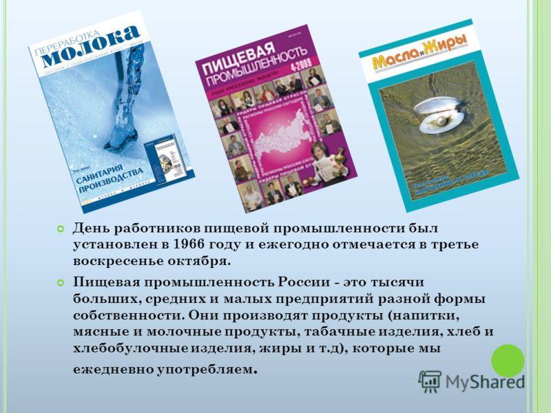 День работников пищевой промышленности был установлен в 1966 году и ежегодно отмечается в третье воскресенье октября. Пищевая промышленность России - это тысячи больших, средних и малых предприятий разной формы собственности. Они производят продукты