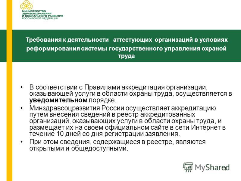 11 В соответствии с Правилами аккредитация организации, оказывающей услуги в области охраны труда, осуществляется в уведомительном порядке. Минздравсоцразвития России осуществляет аккредитацию путем внесения сведений в реестр аккредитованных организа