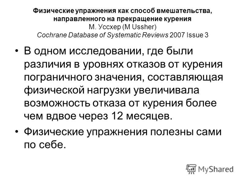 Физические упражнения как способ вмешательства, направленного на прекращение курения М. Уссхер (M Ussher) Cochrane Database of Systematic Reviews 2007 Issue 3 В одном исследовании, где были различия в уровнях отказов от курения пограничного значения,