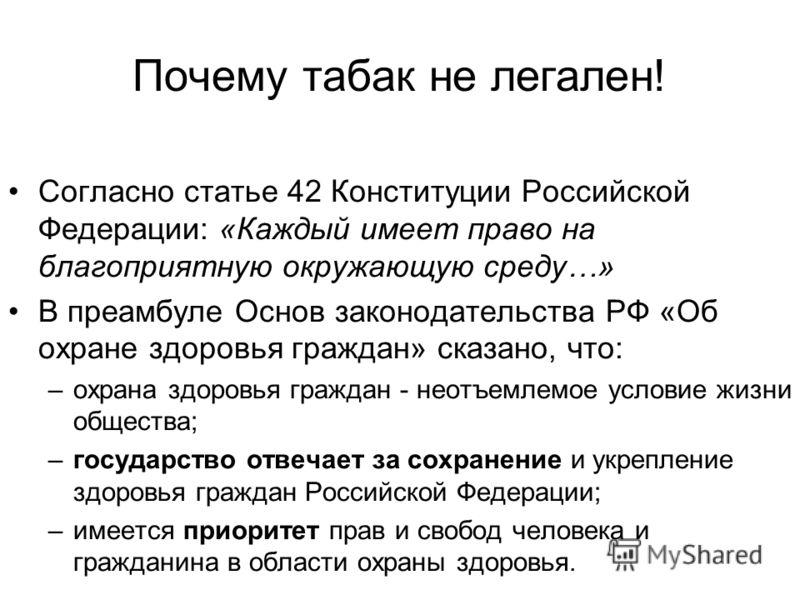 Почему табак не легален! Согласно статье 42 Конституции Российской Федерации: «Каждый имеет право на благоприятную окружающую среду…» В преамбуле Основ законодательства РФ «Об охране здоровья граждан» сказано, что: –охрана здоровья граждан - неотъемл