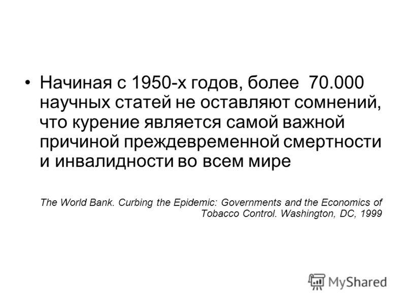 Начиная с 1950-х годов, более 70.000 научных статей не оставляют сомнений, что курение является самой важной причиной преждевременной смертности и инвалидности во всем мире The World Bank. Curbing the Epidemic: Governments and the Economics of Tobacc