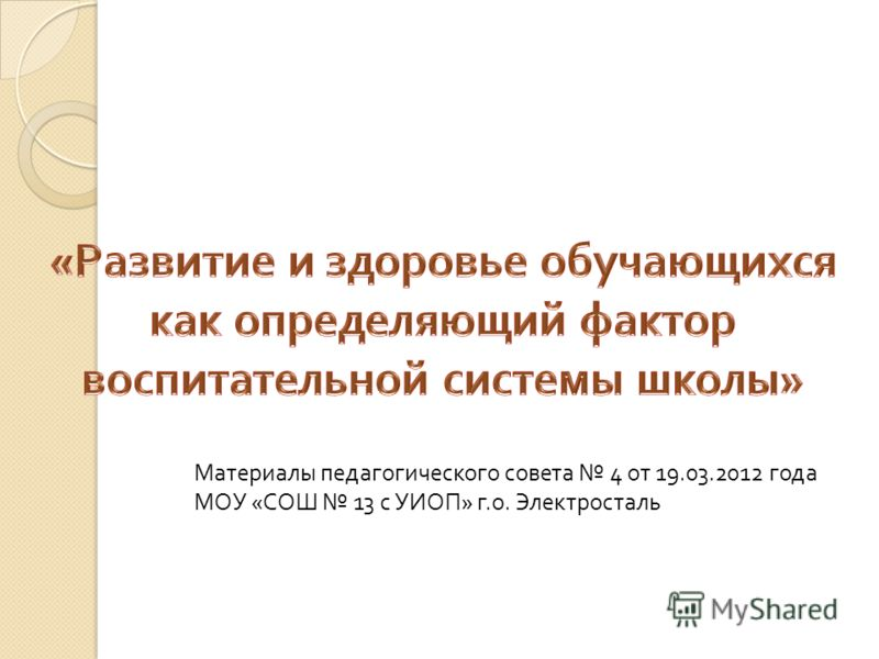 Материалы педагогического совета 4 от 19.03.2012 года МОУ « СОШ 13 с УИОП » г. о. Электросталь