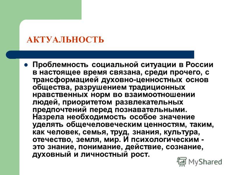 АКТУАЛЬНОСТЬ Проблемность социальной ситуации в России в настоящее время связана, среди прочего, с трансформацией духовно-ценностных основ общества, разрушением традиционных нравственных норм во взаимоотношении людей, приоритетом развлекательных пред