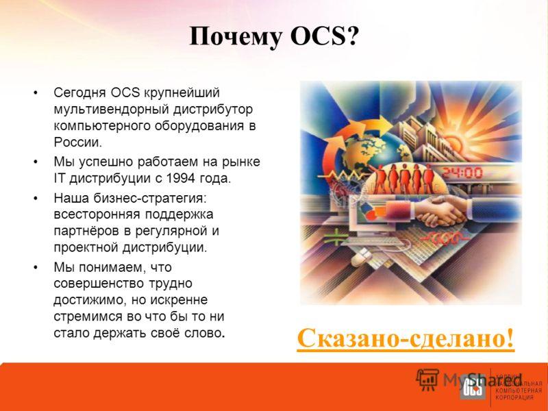 Почему OCS? Сегодня OCS крупнейший мультивендорный дистрибутор компьютерного оборудования в России. Мы успешно работаем на рынке IT дистрибуции с 1994 года. Наша бизнес-стратегия: всесторонняя поддержка партнёров в регулярной и проектной дистрибуции.