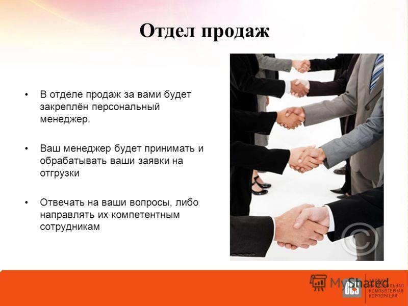 Отдел продаж В отделе продаж за вами будет закреплён персональный менеджер. Ваш менеджер будет принимать и обрабатывать ваши заявки на отгрузки Отвечать на ваши вопросы, либо направлять их компетентным сотрудникам