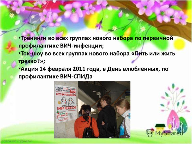 FokinaLida.75@mail.ru Тренинги во всех группах нового набора по первичной профилактике ВИЧ-инфекции; Ток-шоу во всех группах нового набора «Пить или жить трезво?»; Акция 14 февраля 2011 года, в День влюбленных, по профилактике ВИЧ-СПИДа