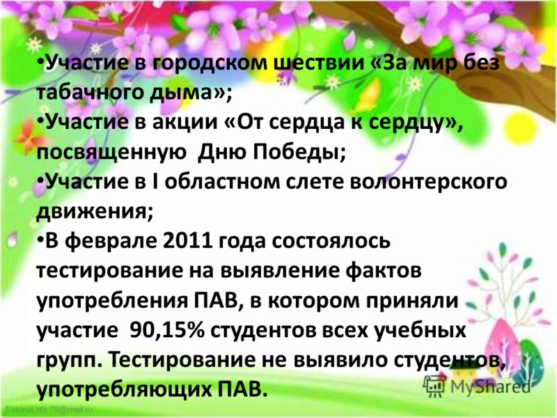 FokinaLida.75@mail.ru Участие в городском шествии «За мир без табачного дыма»; Участие в акции «От сердца к сердцу», посвященную Дню Победы; Участие в I областном слете волонтерского движения; В феврале 2011 года состоялось тестирование на выявление