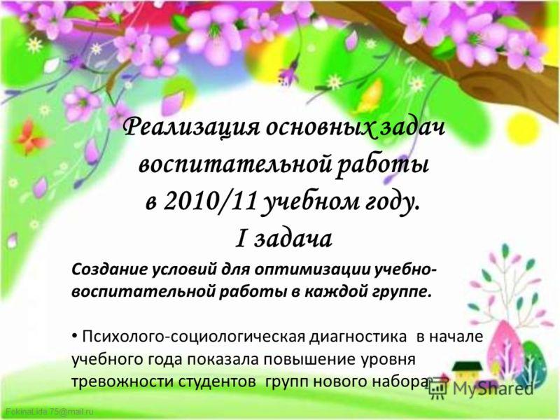 FokinaLida.75@mail.ru Реализация основных задач воспитательной работы в 2010/11 учебном году. I задача Создание условий для оптимизации учебно- воспитательной работы в каждой группе. Психолого-социологическая диагностика в начале учебного года показа