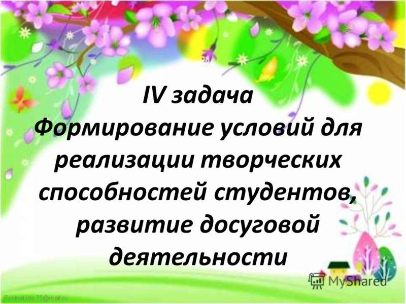 FokinaLida.75@mail.ru IV задача Формирование условий для реализации творческих способностей студентов, развитие досуговой деятельности