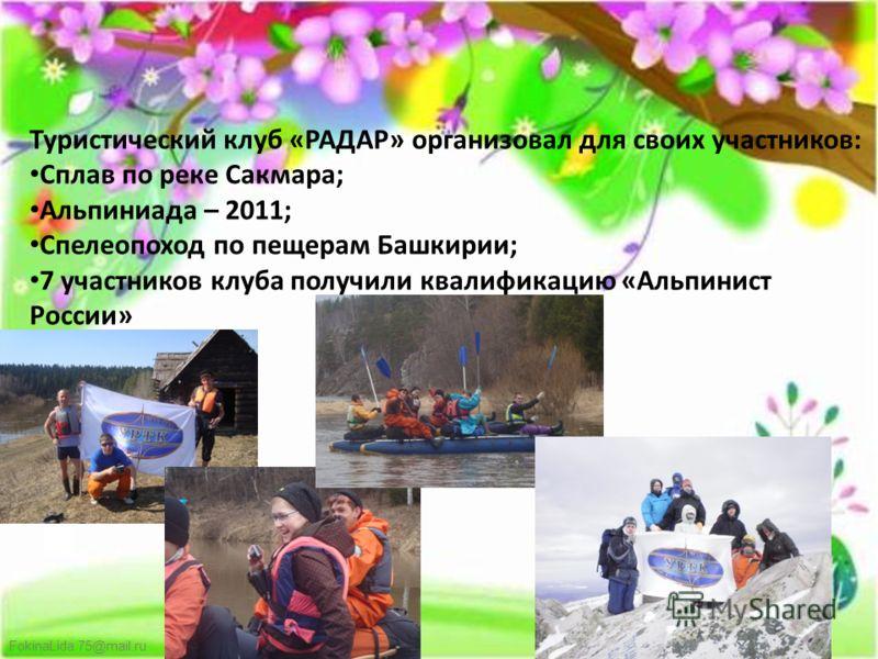 FokinaLida.75@mail.ru Туристический клуб «РАДАР» организовал для своих участников: Сплав по реке Сакмара; Альпиниада – 2011; Спелеопоход по пещерам Башкирии; 7 участников клуба получили квалификацию «Альпинист России»