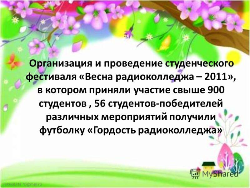 FokinaLida.75@mail.ru Организация и проведение студенческого фестиваля «Весна радиоколледжа – 2011», в котором приняли участие свыше 900 студентов, 56 студентов-победителей различных мероприятий получили футболку «Гордость радиоколледжа»