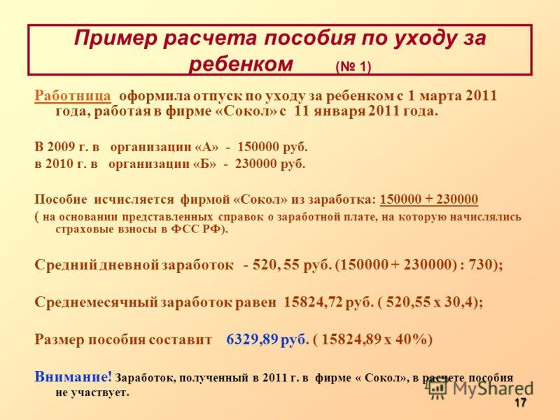 17 Пример расчета пособия по уходу за ребенком ( 1) Работница Работница оформила отпуск по уходу за ребенком с 1 марта 2011 года, работая в фирме «Сокол» с 11 января 2011 года. В 2009 г. в организации «А» - 150000 руб. в 2010 г. в организации «Б» - 2