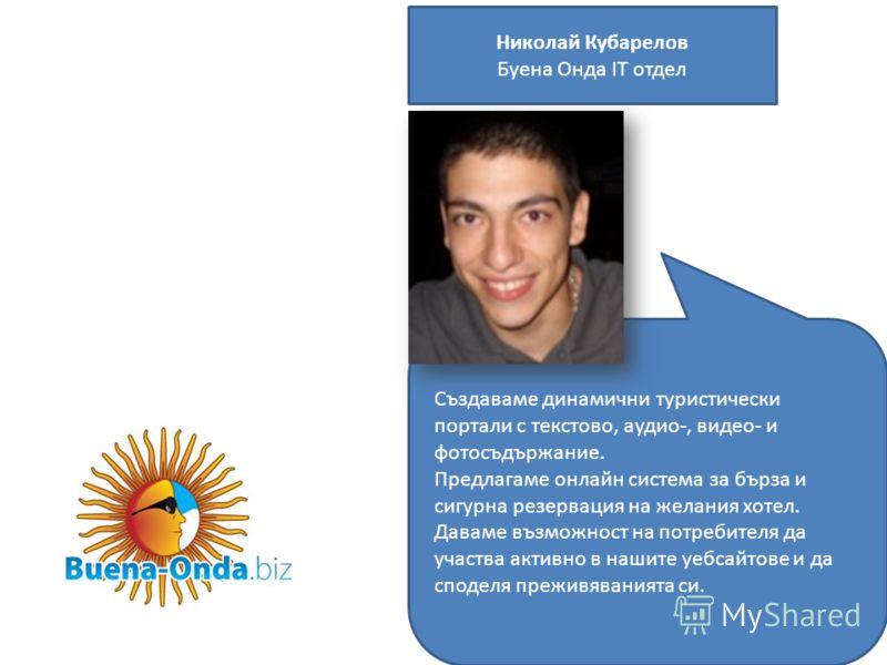 Николай Кубарелов Буена Онда IТ отдел Създаваме динамични туристически портали с текстово, аудио-, видео- и фотосъдържание. Предлагаме онлайн система за бърза и сигурна резервация на желания хотел. Даваме възможност на потребителя да участва активно