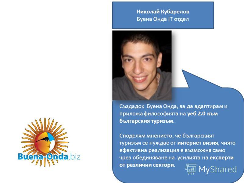 Николай Кубарелов Буена Онда IТ отдел Създадох Буена Онда, за да адаптирам и приложа философията на уеб 2.0 към българския туризъм. Споделям мнението, че българският туризъм се нуждае от интернет визия, чиято ефективна реализация е възможна само чрез