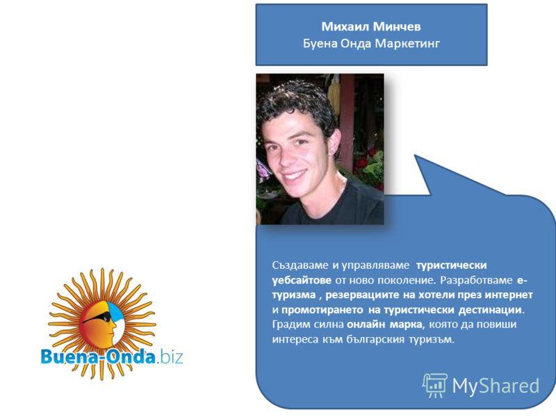 Михаил Минчев Буена Онда Маркетинг Създаваме и управляваме туристически уебсайтове от ново поколение. Разработваме е- туризма, резервациите на хотели през интернет и промотирането на туристически дестинации. Градим силна онлайн марка, която да повиши