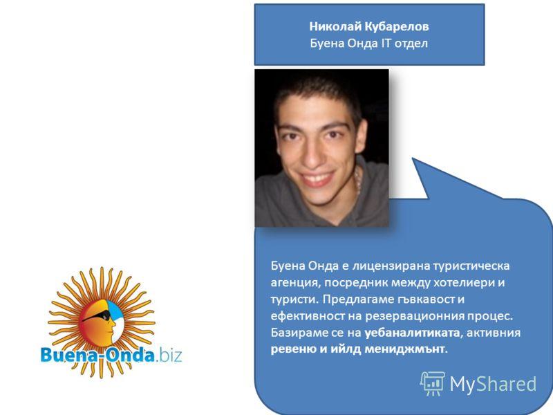 Николай Кубарелов Буена Онда IТ отдел Буена Онда е лицензирана туристическа агенция, посредник между хотелиери и туристи. Предлагаме гъвкавост и ефективност на резервационния процес. Базираме се на уебаналитиката, активния ревеню и ийлд мениджмънт.