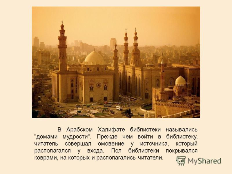 В Арабском Халифате библиотеки назывались домами мудрости. Прежде чем войти в библиотеку, читатель совершал омовение у источника, который располагался у входа. Пол библиотеки покрывался коврами, на которых и располагались читатели.