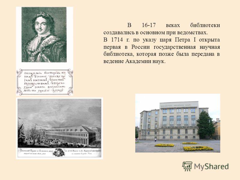 В 16-17 веках библиотеки создавались в основном при ведомствах. В 1714 г. по указу царя Петра I открыта первая в России государственная научная библиотека, которая позже была передана в ведение Академии наук.