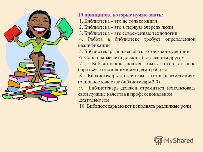10 принципов, которые нужно знать: 1. Библиотека – это не только книги 2. Библиотека – это в первую очередь люди 3. Библиотека – это современные технологии 4. Работа в библиотеке требует определенной квалификации 5. Библиотекарь должен быть готов к к